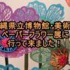 沖縄県立博物館・美術館 ペーパーフラワー展に行って来ました!