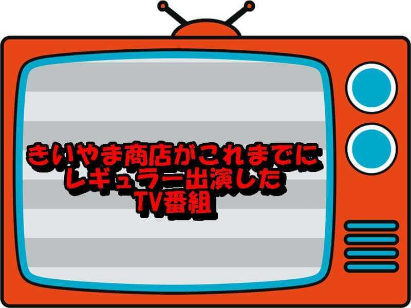 きいやま商店がこれまでにレギュラー出演したTV番組