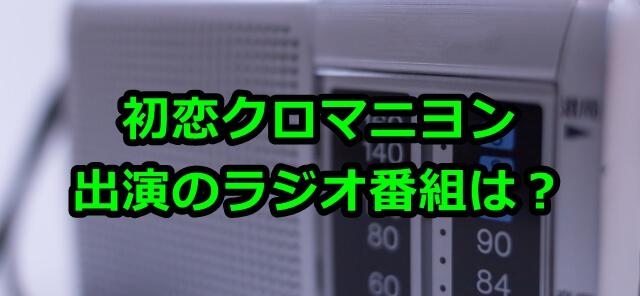初恋クロマニヨン出演のラジオ番組は?