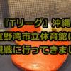 Tリーグ沖縄 宜野湾市立体育館に卓球観戦に行ってきました!
