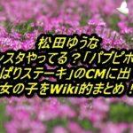 松田ゆうな インスタやってる?「パブピポ」や「やっぱりステーキ」のCMに出ている女の子をWiki的まとめ!