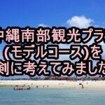 沖縄南部観光プラン(モデルコース)を真剣に考えてみました!